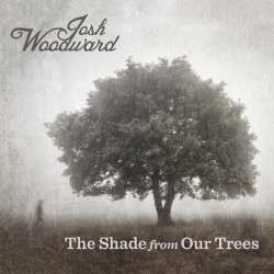 Josh Woodward – The Shade From Our Trees artwork